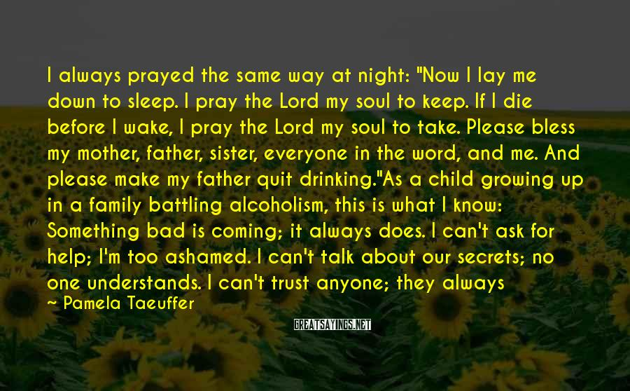 "Pamela Taeuffer Sayings: I Always Prayed The Same Way At Night: ""Now I Lay Me Down To Sleep. I Pray The Lord My Soul To Keep. If I Die Before I Wake, I Pray The Lord My Soul To Take. Please Bless My Mother, Father, Sister, Everyone In The Word, And Me. And Please Make My Father Quit Drinking.""As A Child Growing Up In A Family Battling Alcoholism, This Is What I Know: Something Bad Is Coming; It Always Does. I Can't Ask For Help; I'm Too Ashamed. I Can't Talk About Our Secrets; No One Understands. I Can't Trust Anyone; They Always Leave.Questions Bounced Off My Self-constructed Wall Of Valuesa Barricade I'd Made From The Fears I'd Pushed Into My Darkness.How Could Ryan, A Professional Baseball Player, Really Resist All Those Women? How Could I Really Trust Jerry, My Childhood Friend? I'd Barely Awakened To Sex And Already Boys Were The Seventh Wonder Of The World. Did Anyone Really Trust Another Person? I Needed Proof. That Proof Hadn't Revealed Itself ... Yet."