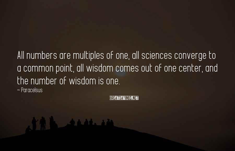 Paracelsus Sayings: All Numbers Are Multiples Of One, All Sciences Converge To A Common Point, All Wisdom Comes Out Of One Center, And The Number Of Wisdom Is One.