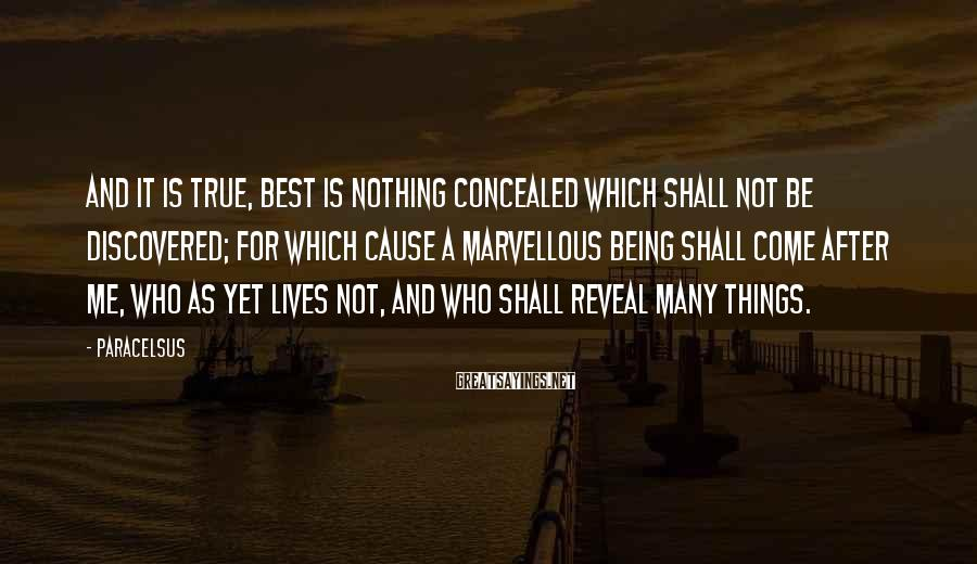 Paracelsus Sayings: And It Is True, Best Is Nothing Concealed Which Shall Not Be Discovered; For Which Cause A Marvellous Being Shall Come After Me, Who As Yet Lives Not, And Who Shall Reveal Many Things.