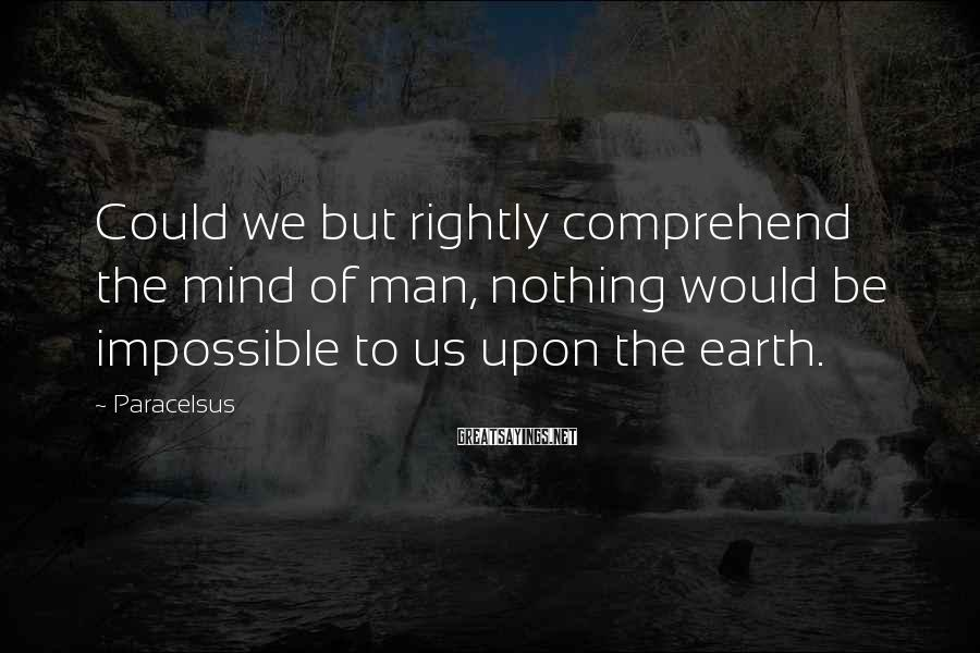 Paracelsus Sayings: Could We But Rightly Comprehend The Mind Of Man, Nothing Would Be Impossible To Us Upon The Earth.