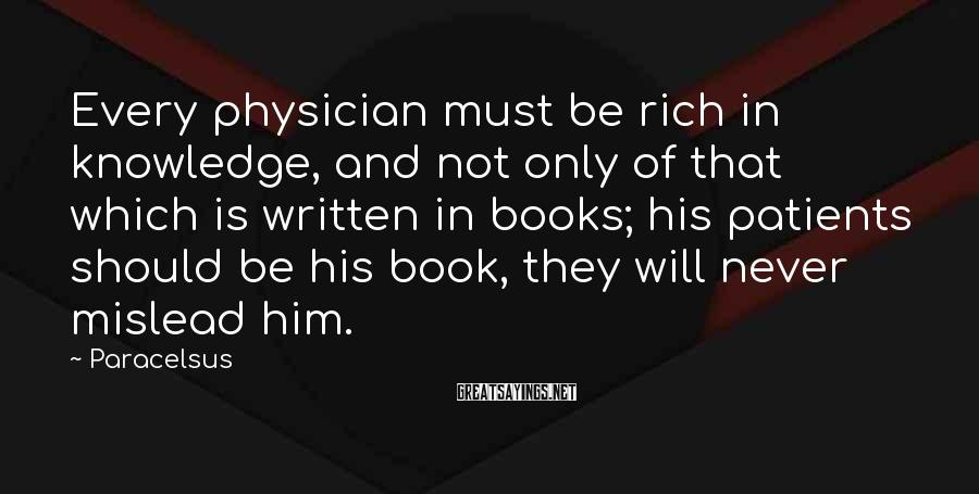 Paracelsus Sayings: Every Physician Must Be Rich In Knowledge, And Not Only Of That Which Is Written In Books; His Patients Should Be His Book, They Will Never Mislead Him.
