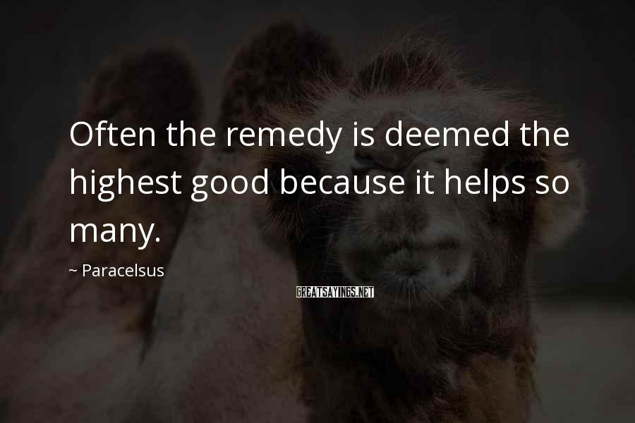 Paracelsus Sayings: Often The Remedy Is Deemed The Highest Good Because It Helps So Many.