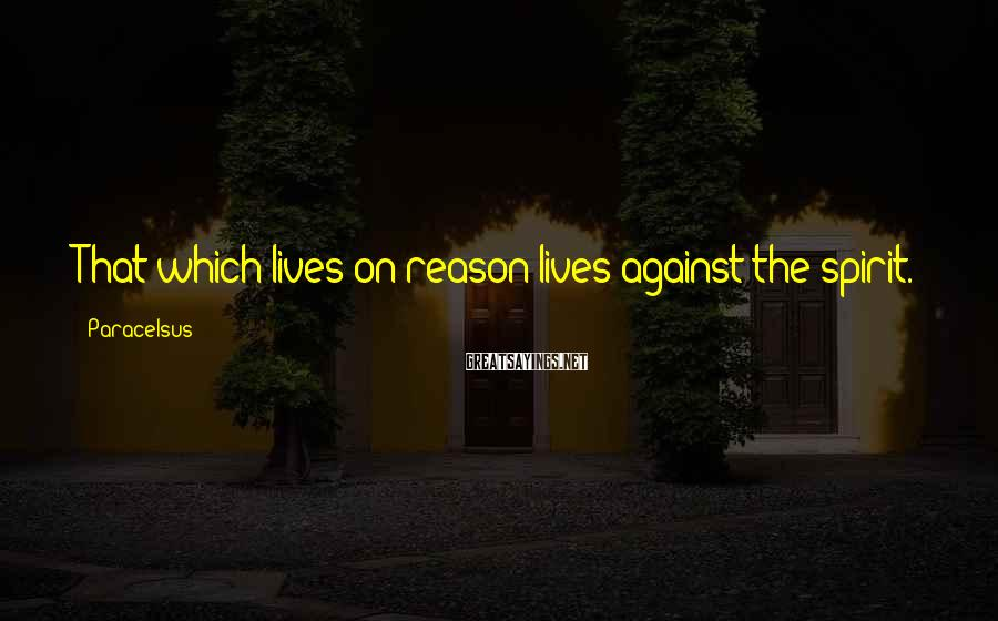 Paracelsus Sayings: That Which Lives On Reason Lives Against The Spirit.
