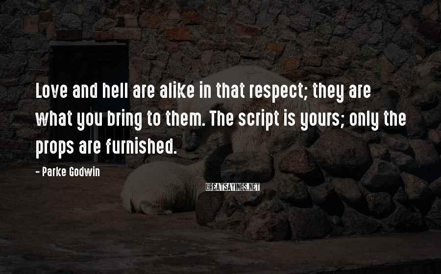 Parke Godwin Sayings: Love And Hell Are Alike In That Respect; They Are What You Bring To Them. The Script Is Yours; Only The Props Are Furnished.