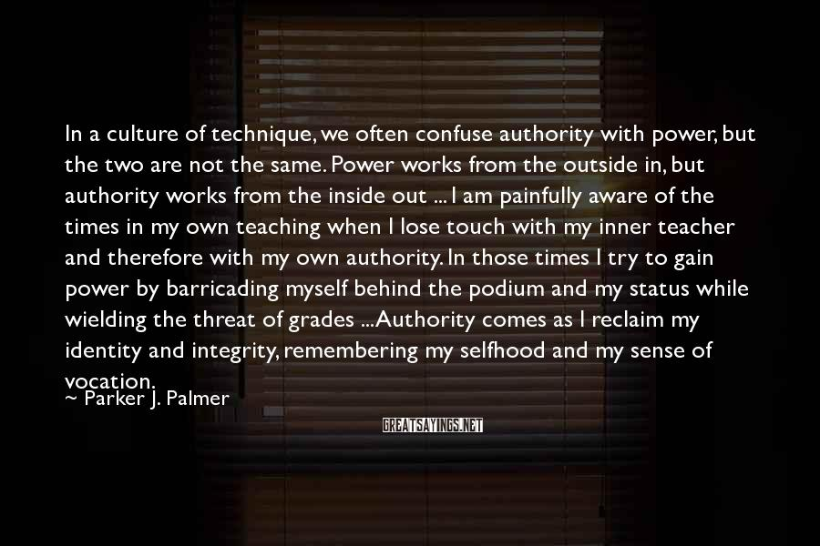Parker J. Palmer Sayings: In A Culture Of Technique, We Often Confuse Authority With Power, But The Two Are Not The Same. Power Works From The Outside In, But Authority Works From The Inside Out ... I Am Painfully Aware Of The Times In My Own Teaching When I Lose Touch With My Inner Teacher And Therefore With My Own Authority. In Those Times I Try To Gain Power By Barricading Myself Behind The Podium And My Status While Wielding The Threat Of Grades ... Authority Comes As I Reclaim My Identity And Integrity, Remembering My Selfhood And My Sense Of Vocation.