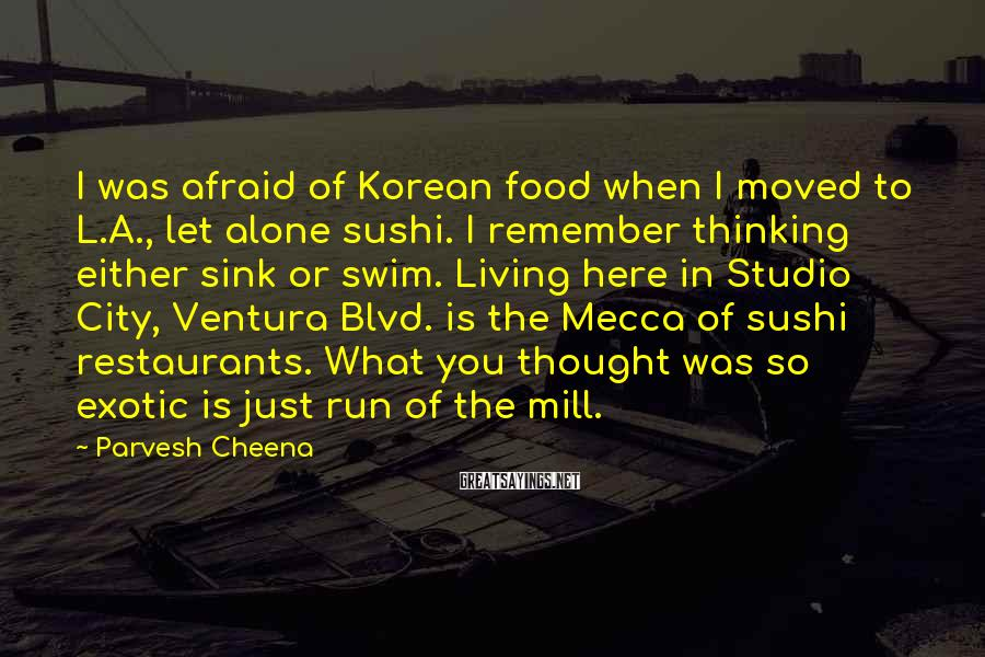 Parvesh Cheena Sayings: I Was Afraid Of Korean Food When I Moved To L.A., Let Alone Sushi. I Remember Thinking Either Sink Or Swim. Living Here In Studio City, Ventura Blvd. Is The Mecca Of Sushi Restaurants. What You Thought Was So Exotic Is Just Run Of The Mill.