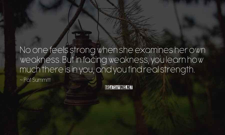 Pat Summitt Sayings: No One Feels Strong When She Examines Her Own Weakness. But In Facing Weakness, You Learn How Much There Is In You, And You Find Real Strength.