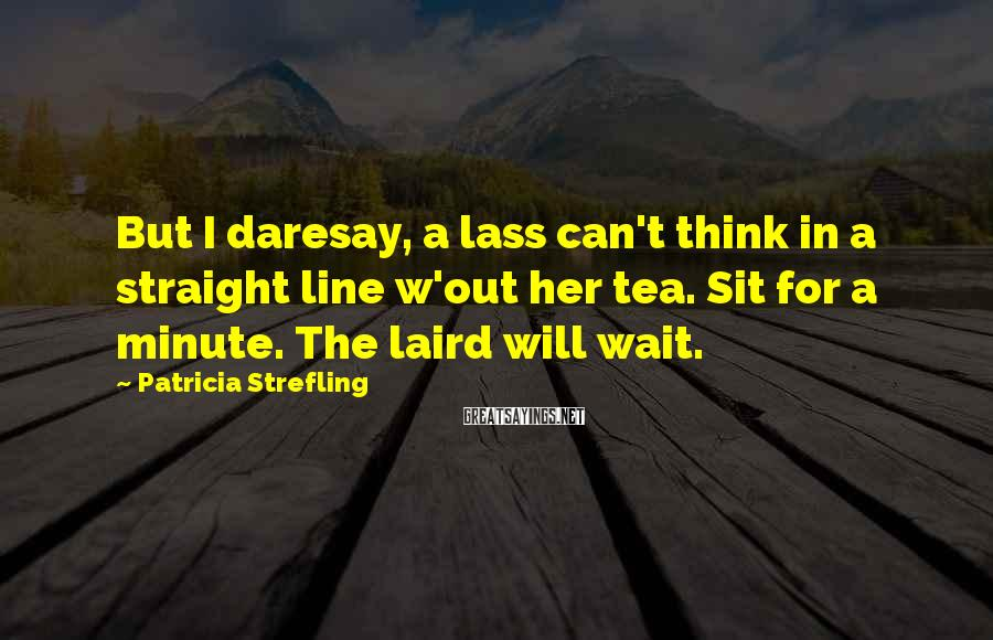 Patricia Strefling Sayings: But I Daresay, A Lass Can't Think In A Straight Line W'out Her Tea. Sit For A Minute. The Laird Will Wait.