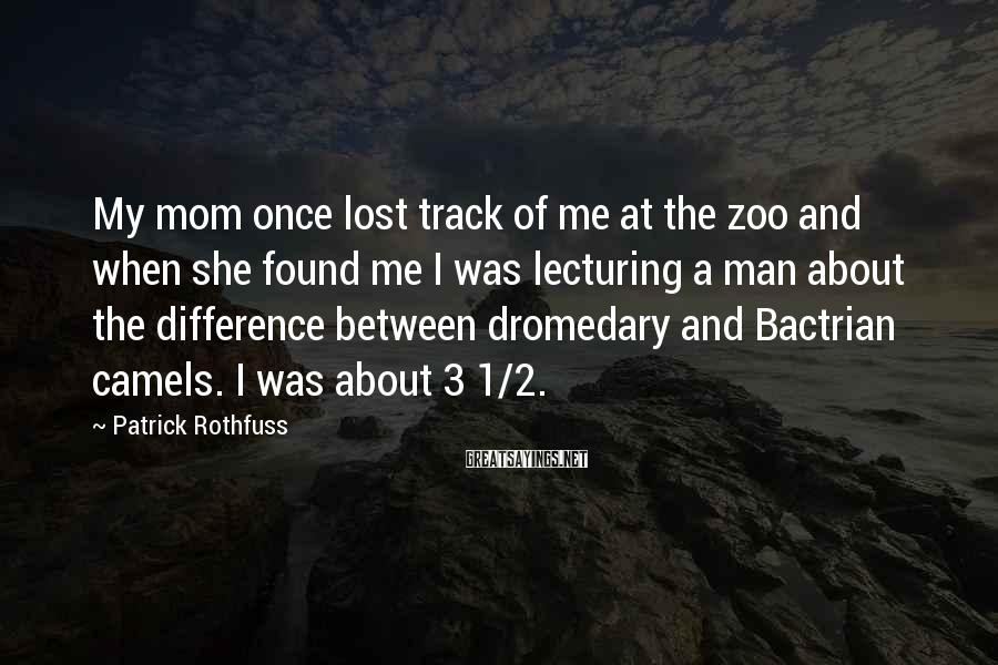Patrick Rothfuss Sayings: My Mom Once Lost Track Of Me At The Zoo And When She Found Me I Was Lecturing A Man About The Difference Between Dromedary And Bactrian Camels. I Was About 3 1/2.