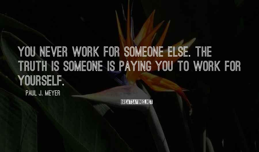 Paul J. Meyer Sayings: You Never Work For Someone Else. The Truth Is Someone Is Paying You To Work For Yourself.