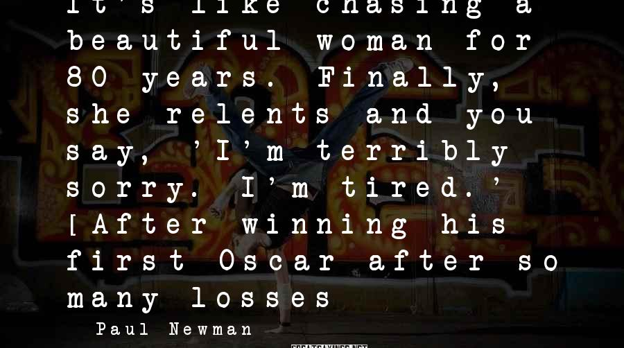 Paul Newman Sayings: It's Like Chasing A Beautiful Woman For 80 Years. Finally, She Relents And You Say, 'I'm Terribly Sorry. I'm Tired.' [After Winning His First Oscar After So Many Losses]