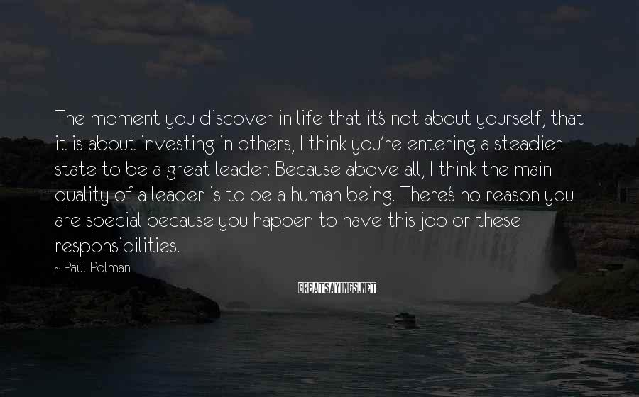 Paul Polman Sayings: The Moment You Discover In Life That It's Not About Yourself, That It Is About Investing In Others, I Think You're Entering A Steadier State To Be A Great Leader. Because Above All, I Think The Main Quality Of A Leader Is To Be A Human Being. There's No Reason You Are Special Because You Happen To Have This Job Or These Responsibilities.