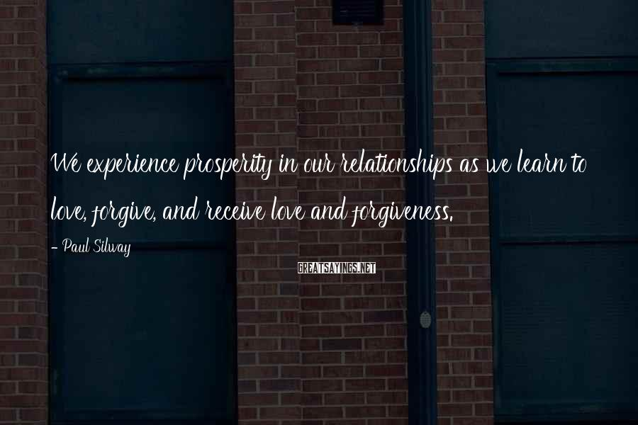 Paul Silway Sayings: We Experience Prosperity In Our Relationships As We Learn To Love, Forgive, And Receive Love And Forgiveness.