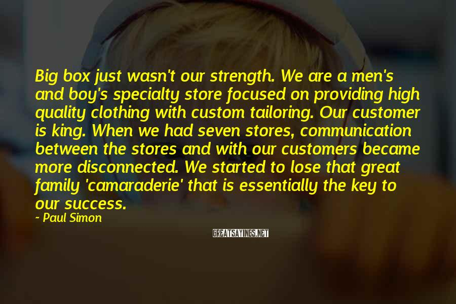 Paul Simon Sayings: Big Box Just Wasn't Our Strength. We Are A Men's And Boy's Specialty Store Focused On Providing High Quality Clothing With Custom Tailoring. Our Customer Is King. When We Had Seven Stores, Communication Between The Stores And With Our Customers Became More Disconnected. We Started To Lose That Great Family 'camaraderie' That Is Essentially The Key To Our Success.