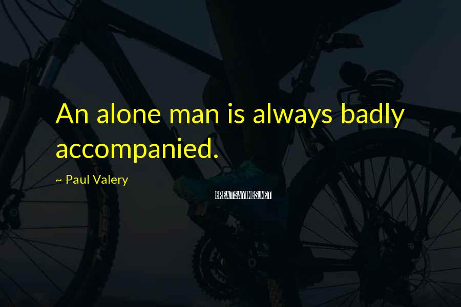 Paul Valery Sayings: An Alone Man Is Always Badly Accompanied.