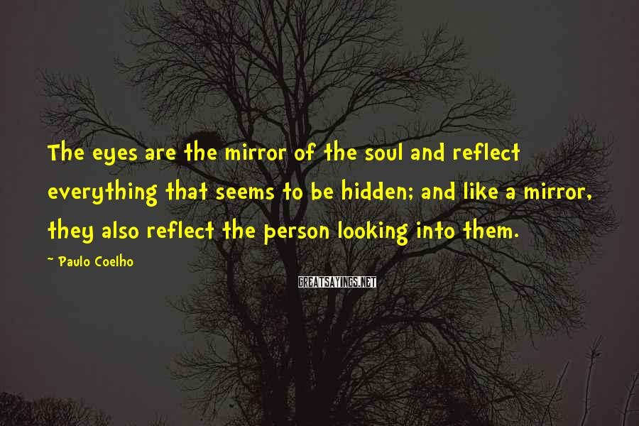 Paulo Coelho Sayings: The Eyes Are The Mirror Of The Soul And Reflect Everything That Seems To Be Hidden; And Like A Mirror, They Also Reflect The Person Looking Into Them.