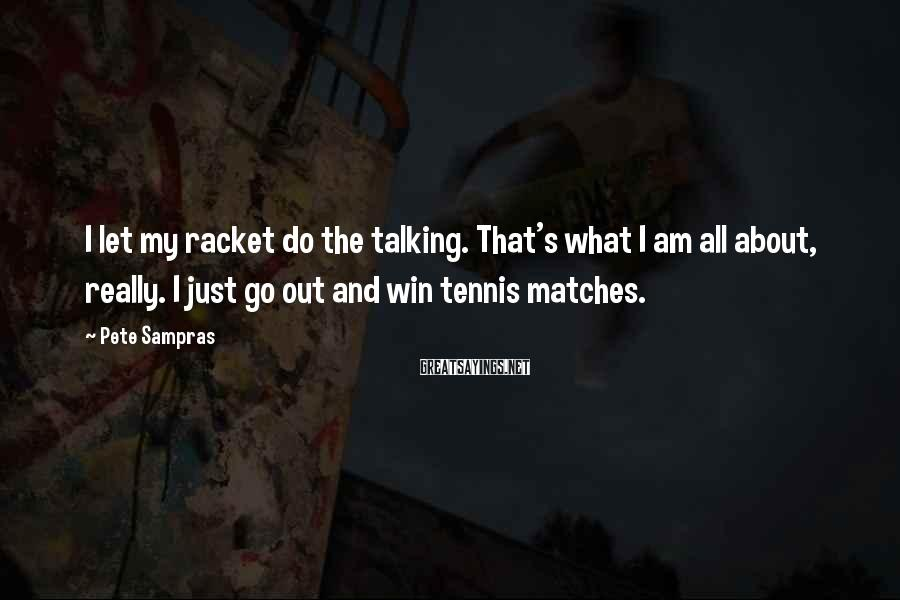 Pete Sampras Sayings: I Let My Racket Do The Talking. That's What I Am All About, Really. I Just Go Out And Win Tennis Matches.