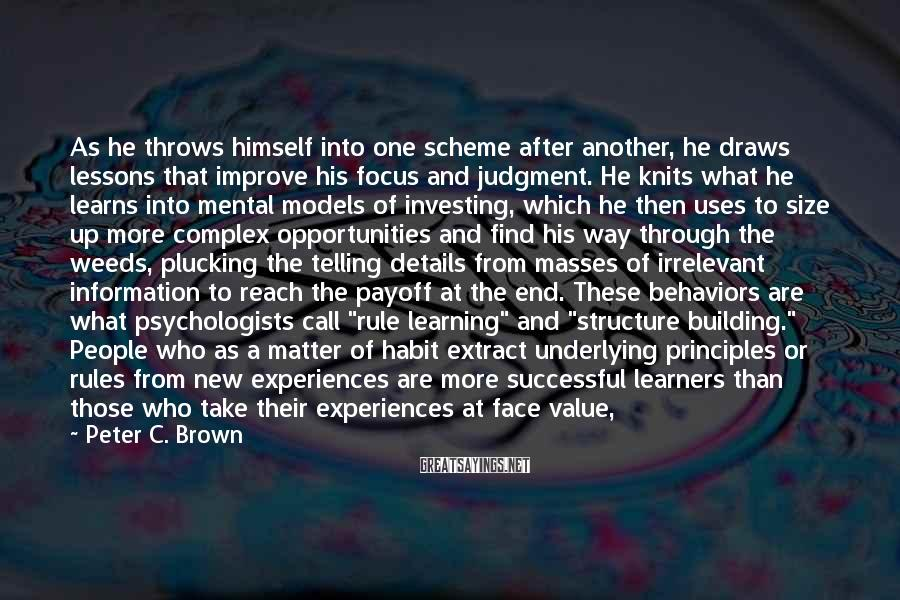 """Peter C. Brown Sayings: As He Throws Himself Into One Scheme After Another, He Draws Lessons That Improve His Focus And Judgment. He Knits What He Learns Into Mental Models Of Investing, Which He Then Uses To Size Up More Complex Opportunities And Find His Way Through The Weeds, Plucking The Telling Details From Masses Of Irrelevant Information To Reach The Payoff At The End. These Behaviors Are What Psychologists Call """"rule Learning"""" And """"structure Building."""" People Who As A Matter Of Habit Extract Underlying Principles Or Rules From New Experiences Are More Successful Learners Than Those Who Take Their Experiences At Face Value, Failing To Infer Lessons That Can Be Applied Later In Similar Situations. Likewise, People Who Single Out Salient Concepts From The Less Important Information They Encounter In New Material And Who Link These Key Ideas Into A Mental Structure Are More Successful Learners Than Those Who Cannot Separate Wheat From Chaff And Understand How The Wheat Is Made Into Flour."""
