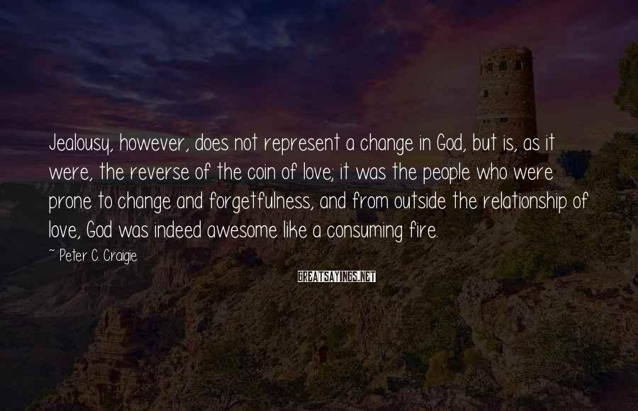 Peter C. Craigie Sayings: Jealousy, However, Does Not Represent A Change In God, But Is, As It Were, The Reverse Of The Coin Of Love; It Was The People Who Were Prone To Change And Forgetfulness, And From Outside The Relationship Of Love, God Was Indeed Awesome Like A Consuming Fire.
