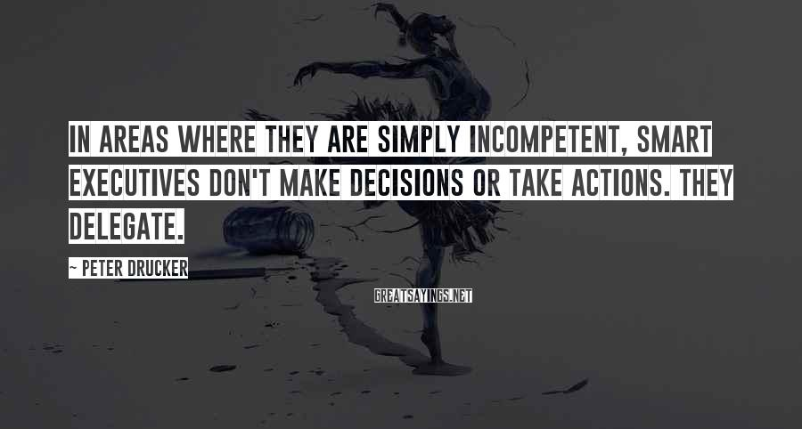 Peter Drucker Sayings: In Areas Where They Are Simply Incompetent, Smart Executives Don't Make Decisions Or Take Actions. They Delegate.