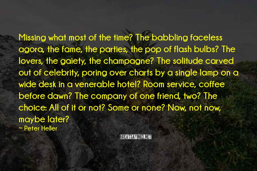 Peter Heller Sayings: Missing What Most Of The Time? The Babbling Faceless Agora, The Fame, The Parties, The Pop Of Flash Bulbs? The Lovers, The Gaiety, The Champagne? The Solitude Carved Out Of Celebrity, Poring Over Charts By A Single Lamp On A Wide Desk In A Venerable Hotel? Room Service, Coffee Before Dawn? The Company Of One Friend, Two? The Choice: All Of It Or Not? Some Or None? Now, Not Now, Maybe Later?