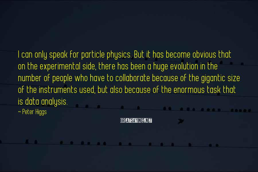 Peter Higgs Sayings: I Can Only Speak For Particle Physics. But It Has Become Obvious That On The Experimental Side, There Has Been A Huge Evolution In The Number Of People Who Have To Collaborate Because Of The Gigantic Size Of The Instruments Used, But Also Because Of The Enormous Task That Is Data Analysis.