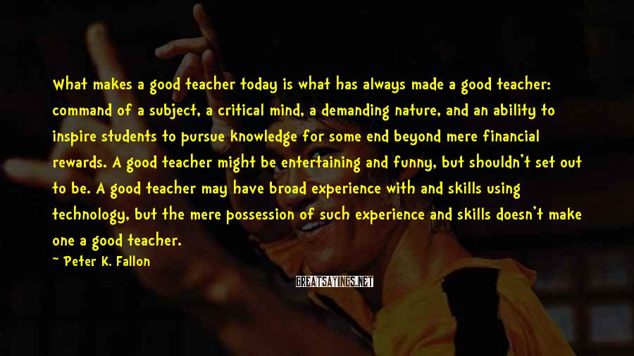 Peter K. Fallon Sayings: What Makes A Good Teacher Today Is What Has Always Made A Good Teacher: Command Of A Subject, A Critical Mind, A Demanding Nature, And An Ability To Inspire Students To Pursue Knowledge For Some End Beyond Mere Financial Rewards. A Good Teacher Might Be Entertaining And Funny, But Shouldn't Set Out To Be. A Good Teacher May Have Broad Experience With And Skills Using Technology, But The Mere Possession Of Such Experience And Skills Doesn't Make One A Good Teacher.