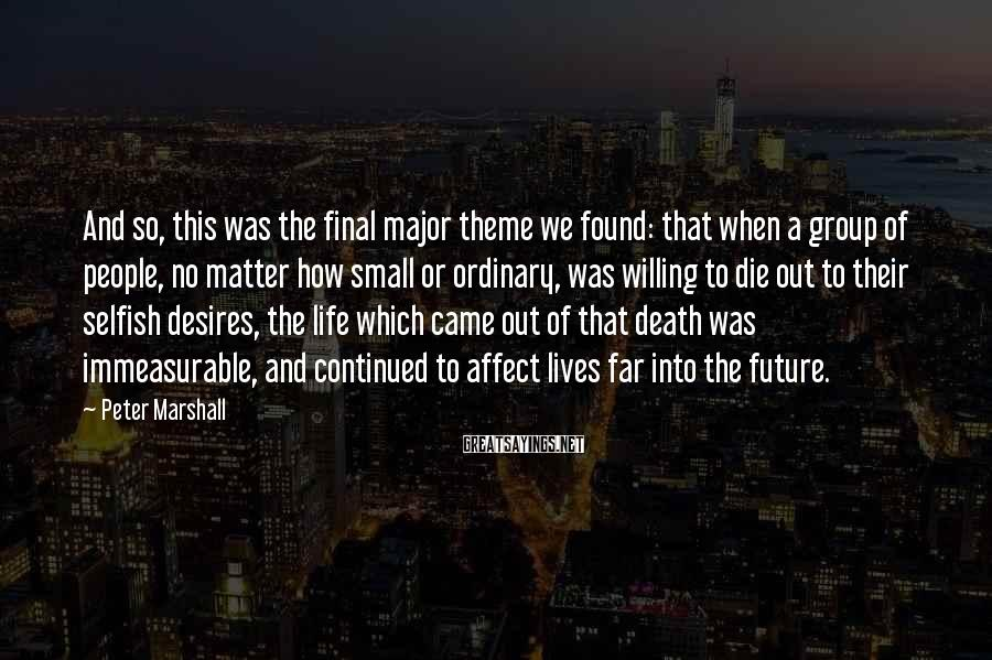 Peter Marshall Sayings: And So, This Was The Final Major Theme We Found: That When A Group Of People, No Matter How Small Or Ordinary, Was Willing To Die Out To Their Selfish Desires, The Life Which Came Out Of That Death Was Immeasurable, And Continued To Affect Lives Far Into The Future.