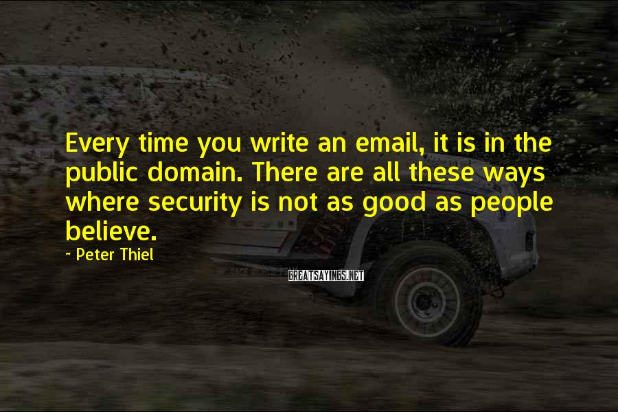 Peter Thiel Sayings: Every Time You Write An Email, It Is In The Public Domain. There Are All These Ways Where Security Is Not As Good As People Believe.