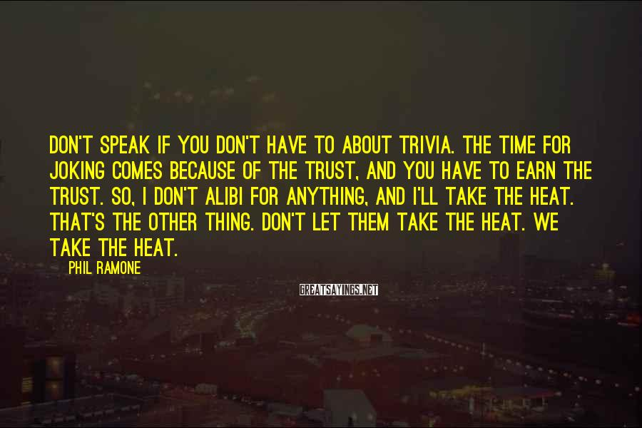 Phil Ramone Sayings: Don't Speak If You Don't Have To About Trivia. The Time For Joking Comes Because Of The Trust, And You Have To Earn The Trust. So, I Don't Alibi For Anything, And I'll Take The Heat. That's The Other Thing. Don't Let Them Take The Heat. We Take The Heat.