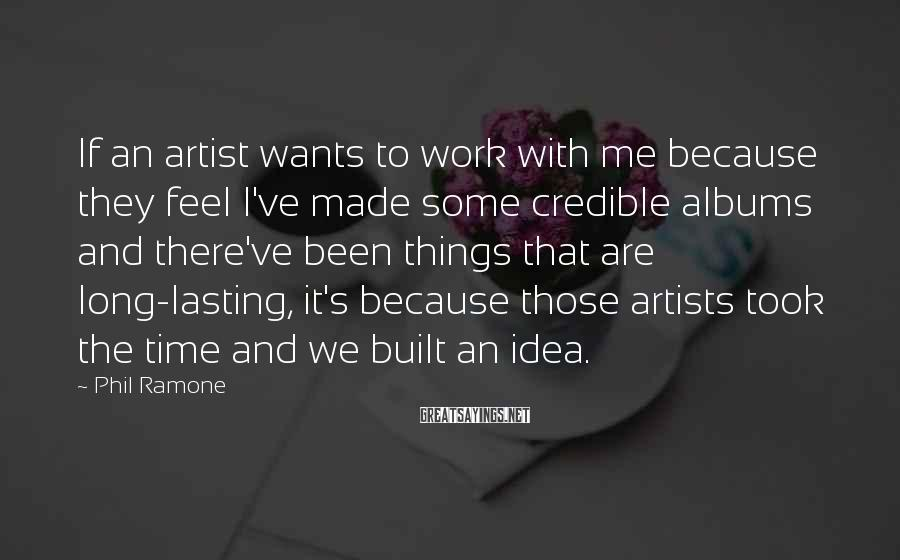 Phil Ramone Sayings: If An Artist Wants To Work With Me Because They Feel I've Made Some Credible Albums And There've Been Things That Are Long-lasting, It's Because Those Artists Took The Time And We Built An Idea.