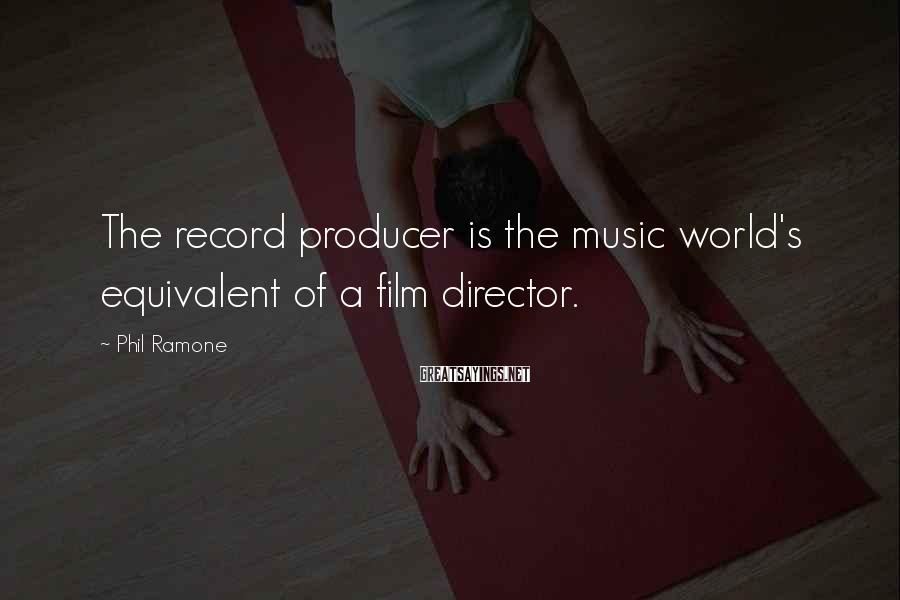 Phil Ramone Sayings: The Record Producer Is The Music World's Equivalent Of A Film Director.