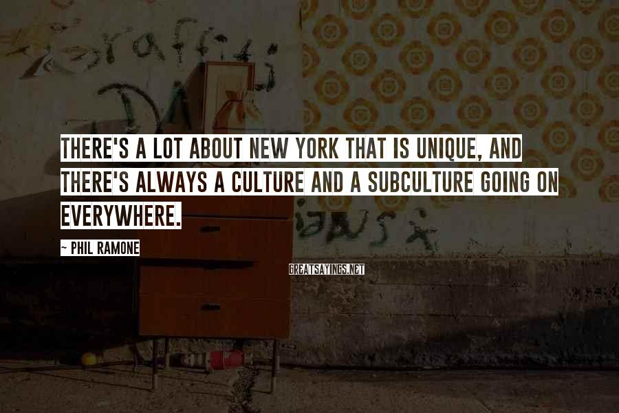 Phil Ramone Sayings: There's A Lot About New York That Is Unique, And There's Always A Culture And A Subculture Going On Everywhere.
