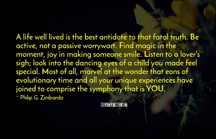 Philip G. Zimbardo Sayings: A Life Well Lived Is The Best Antidote To That Fatal Truth. Be Active, Not A Passive Worrywart. Find Magic In The Moment, Joy In Making Someone Smile. Listen To A Lover's Sigh; Look Into The Dancing Eyes Of A Child You Made Feel Special. Most Of All, Marvel At The Wonder That Eons Of Evolutionary Time And All Your Unique Experiences Have Joined To Comprise The Symphony That Is YOU.