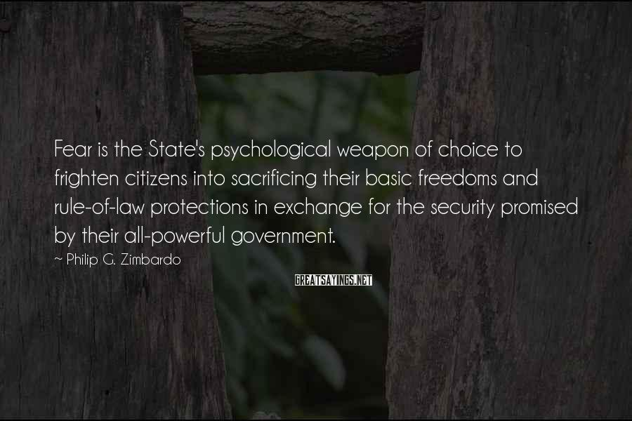 Philip G. Zimbardo Sayings: Fear Is The State's Psychological Weapon Of Choice To Frighten Citizens Into Sacrificing Their Basic Freedoms And Rule-of-law Protections In Exchange For The Security Promised By Their All-powerful Government.
