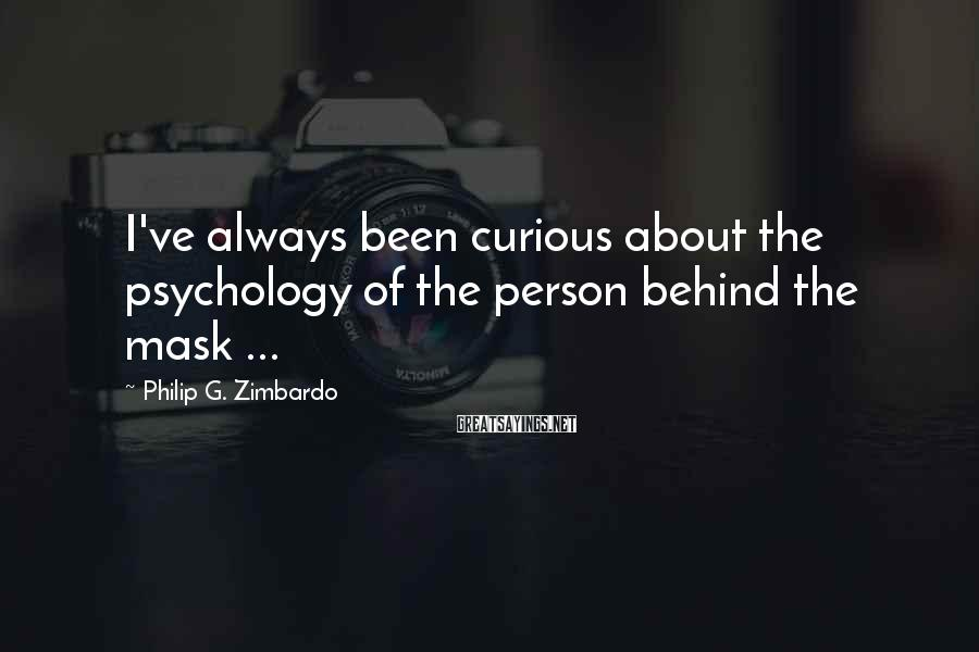 Philip G. Zimbardo Sayings: I've Always Been Curious About The Psychology Of The Person Behind The Mask ...