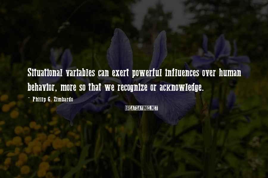 Philip G. Zimbardo Sayings: Situational Variables Can Exert Powerful Influences Over Human Behavior, More So That We Recognize Or Acknowledge.