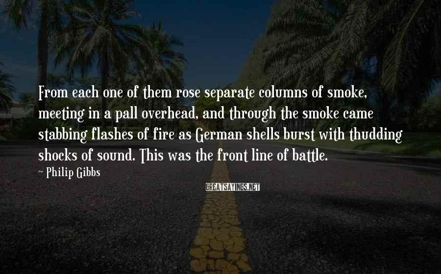 Philip Gibbs Sayings: From Each One Of Them Rose Separate Columns Of Smoke, Meeting In A Pall Overhead, And Through The Smoke Came Stabbing Flashes Of Fire As German Shells Burst With Thudding Shocks Of Sound. This Was The Front Line Of Battle.