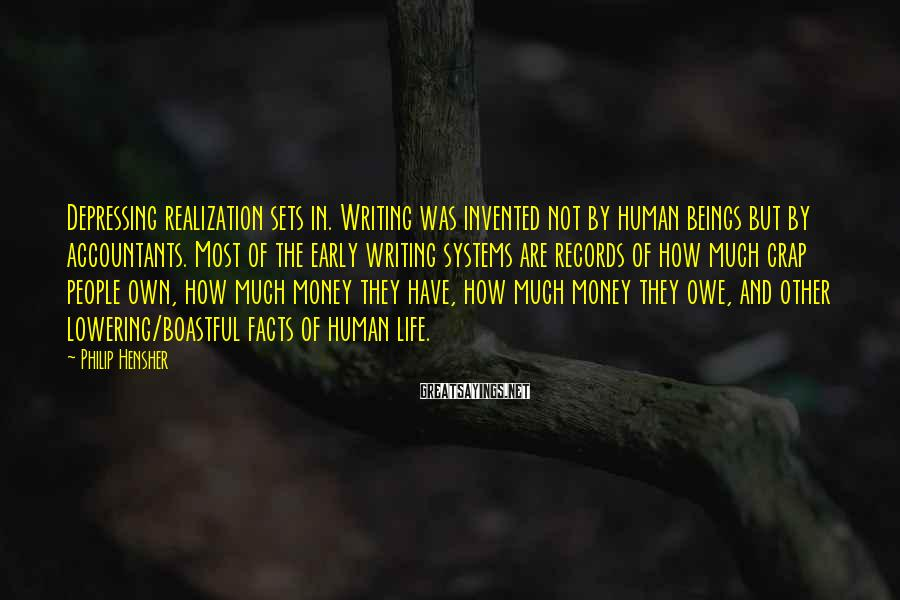 Philip Hensher Sayings: Depressing Realization Sets In. Writing Was Invented Not By Human Beings But By Accountants. Most Of The Early Writing Systems Are Records Of How Much Crap People Own, How Much Money They Have, How Much Money They Owe, And Other Lowering/boastful Facts Of Human Life.