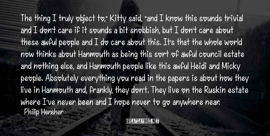 """Philip Hensher Sayings: The Thing I Truly Object To,"""" Kitty Said, """"and I Know This Sounds Trivial And I Don't Care If It Sounds A Bit Snobbish, But I Don't Care About These Awful People And I Do Care About This. It's That The Whole World Now Thinks About Hanmouth As Being This Sort Of Awful Council Estate And Nothing Else, And Hanmouth People Like This Awful Heidi And Micky People. Absolutely Everything You Read In The Papers Is About How They Live In Hanmouth And, Frankly, They Don't. They Live On The Ruskin Estate Where I've Never Been And I Hope Never To Go Anywhere Near."""
