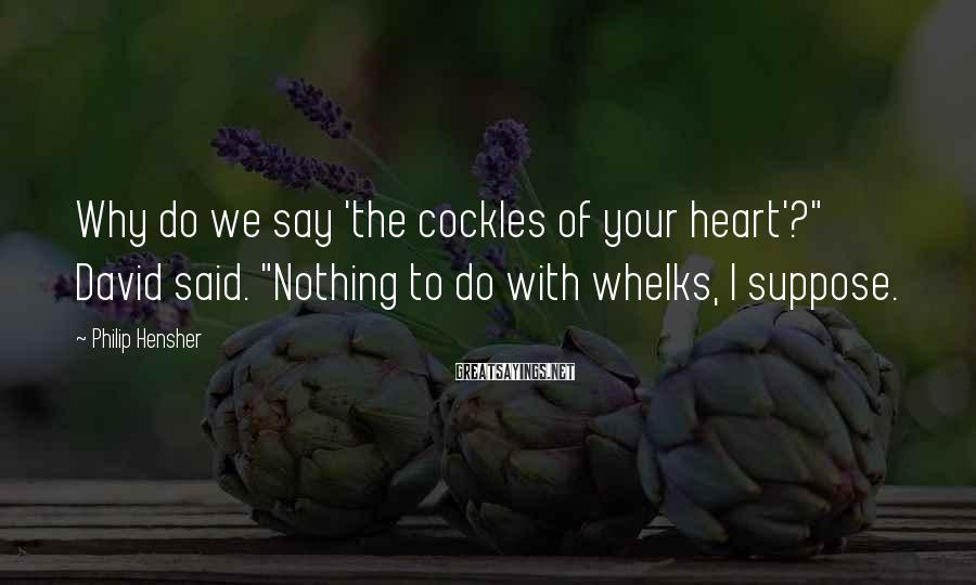 """Philip Hensher Sayings: Why Do We Say 'the Cockles Of Your Heart'?"""" David Said. """"Nothing To Do With Whelks, I Suppose."""