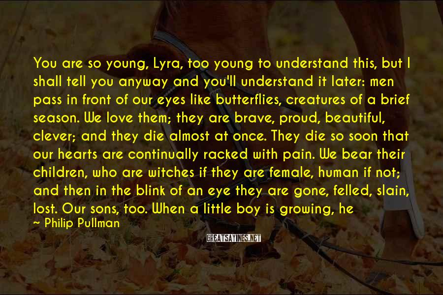 Philip Pullman Sayings: You Are So Young, Lyra, Too Young To Understand This, But I Shall Tell You Anyway And You'll Understand It Later: Men Pass In Front Of Our Eyes Like Butterflies, Creatures Of A Brief Season. We Love Them; They Are Brave, Proud, Beautiful, Clever; And They Die Almost At Once. They Die So Soon That Our Hearts Are Continually Racked With Pain. We Bear Their Children, Who Are Witches If They Are Female, Human If Not; And Then In The Blink Of An Eye They Are Gone, Felled, Slain, Lost. Our Sons, Too. When A Little Boy Is Growing, He Thinks He Is Immortal. His Mother Knows He Isn't. Each Time Becomes More Painful, Until Finally Your Heart Is Broken. Perhaps That Is When Yambe-Akka Comes For You. She Is Older Than The Tundra. Perhaps, For Her, Witches' Lives Are As Brief As Men's Are To Us.