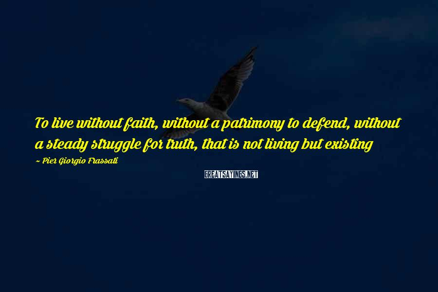 Pier Giorgio Frassati Sayings: To Live Without Faith, Without A Patrimony To Defend, Without A Steady Struggle For Truth, That Is Not Living But Existing