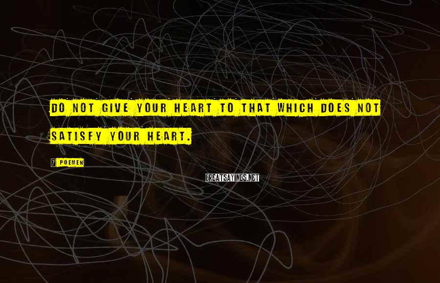 Poemen Sayings: Do Not Give Your Heart To That Which Does Not Satisfy Your Heart.