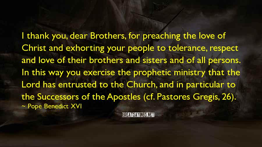 Pope Benedict XVI Sayings: I Thank You, Dear Brothers, For Preaching The Love Of Christ And Exhorting Your People To Tolerance, Respect And Love Of Their Brothers And Sisters And Of All Persons. In This Way You Exercise The Prophetic Ministry That The Lord Has Entrusted To The Church, And In Particular To The Successors Of The Apostles (cf. Pastores Gregis, 26).