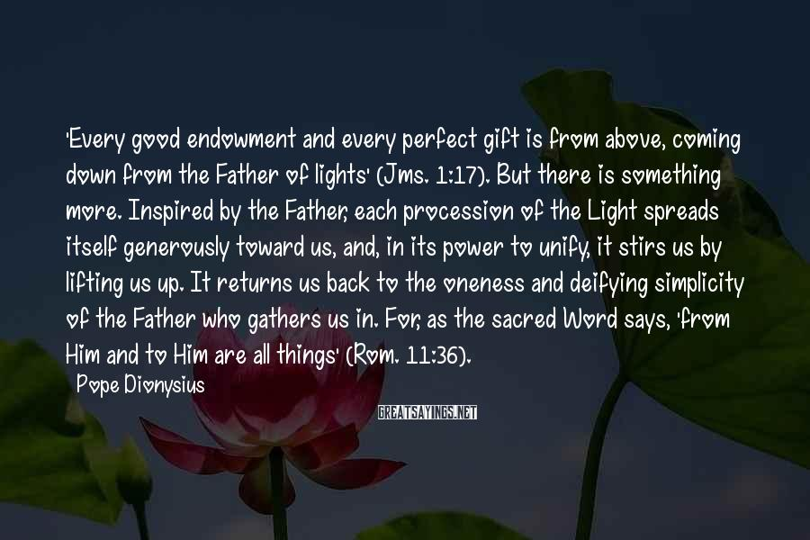 Pope Dionysius Sayings: 'Every Good Endowment And Every Perfect Gift Is From Above, Coming Down From The Father Of Lights' (Jms. 1:17). But There Is Something More. Inspired By The Father, Each Procession Of The Light Spreads Itself Generously Toward Us, And, In Its Power To Unify, It Stirs Us By Lifting Us Up. It Returns Us Back To The Oneness And Deifying Simplicity Of The Father Who Gathers Us In. For, As The Sacred Word Says, 'from Him And To Him Are All Things' (Rom. 11:36).