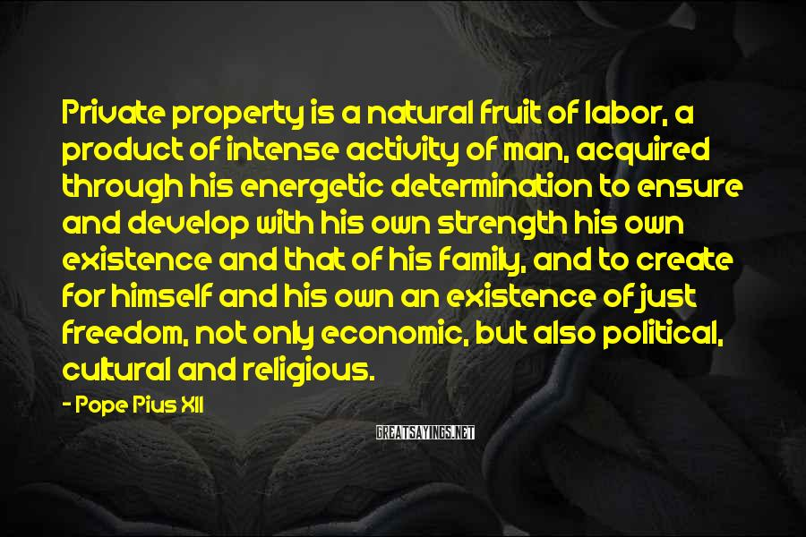 Pope Pius XII Sayings: Private Property Is A Natural Fruit Of Labor, A Product Of Intense Activity Of Man, Acquired Through His Energetic Determination To Ensure And Develop With His Own Strength His Own Existence And That Of His Family, And To Create For Himself And His Own An Existence Of Just Freedom, Not Only Economic, But Also Political, Cultural And Religious.