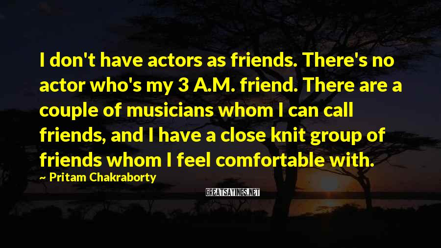 Pritam Chakraborty Sayings: I Don't Have Actors As Friends. There's No Actor Who's My 3 A.M. Friend. There Are A Couple Of Musicians Whom I Can Call Friends, And I Have A Close Knit Group Of Friends Whom I Feel Comfortable With.