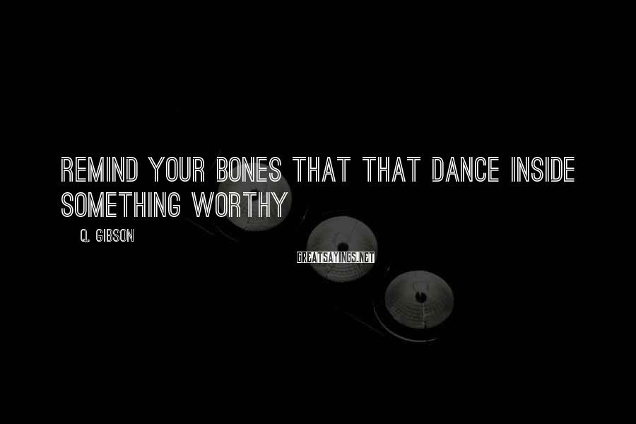 Q. Gibson Sayings: Remind Your Bones That That Dance Inside Something Worthy
