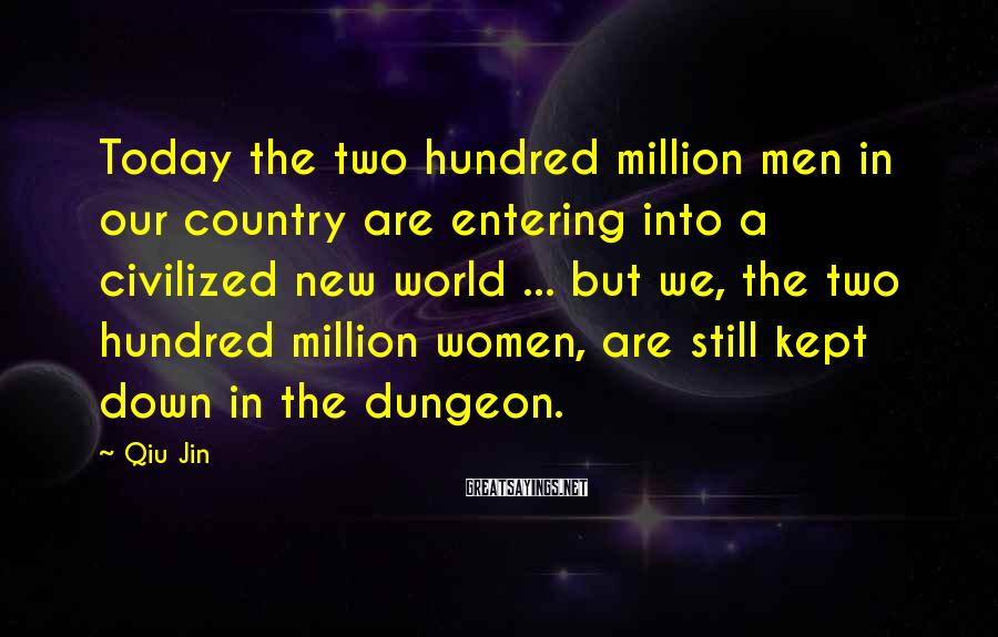 Qiu Jin Sayings: Today The Two Hundred Million Men In Our Country Are Entering Into A Civilized New World ... But We, The Two Hundred Million Women, Are Still Kept Down In The Dungeon.